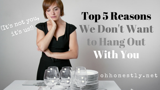 Five Reasons We Don't Want to Hang Out With You