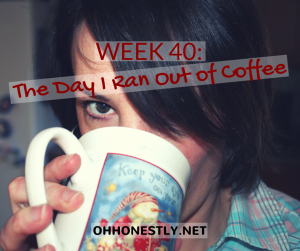 Week 40: The Day I Ran Out of Coffee