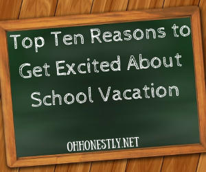Top Ten Reasons to Get Excited About School Vacation