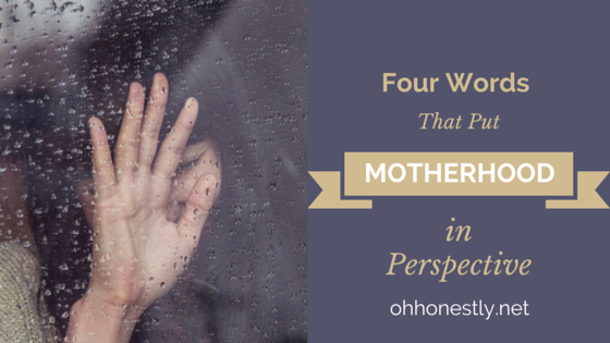Four Words That Put Motherhood in Perspective
