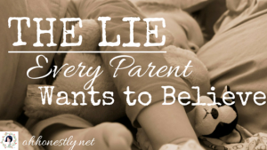 We tell it to our kids and ourselves. It's the lie every parent wants to believe.